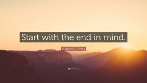 Start with the end in mind Quote by Stephen R. Covey